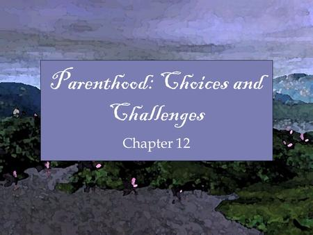 Chapter Parenthood: Choices and Challenges Chapter 12.