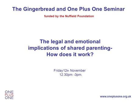 Www.oneplusone.org.uk The Gingerbread and One Plus One Seminar funded by the Nuffield Foundation The legal and emotional implications of shared parenting-