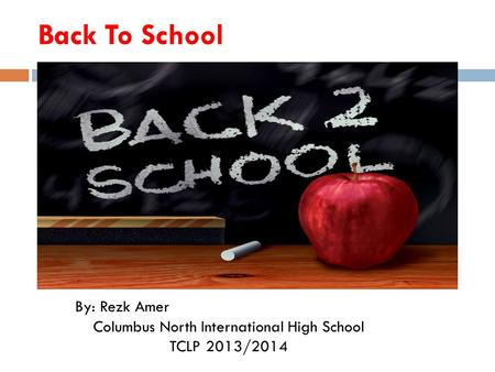 Back To School By: Rezk Amer Columbus North International High School TCLP 2013/2014.