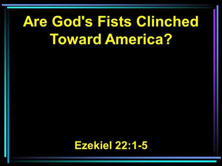 Are God's Fists Clinched Toward America? Ezekiel 22:1-5.