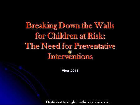Breaking Down the Walls for Children at Risk: The Need for Preventative Interventions Vitto,2011 Dedicated to single mothers raising sons …