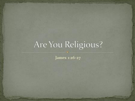 James 1:26-27. Do you consider yourself to be a religious person? What exactly does that mean when someone says they are religious? Is it defined as checking.