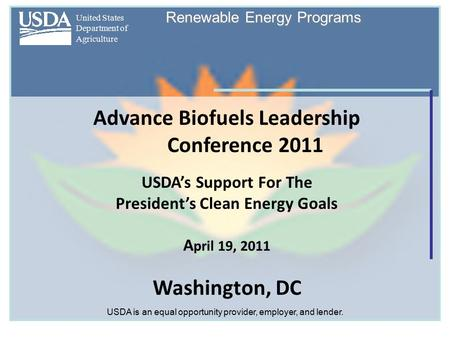 United States Department of Agriculture Renewable Energy Programs Advance Biofuels Leadership Conference 2011 USDA's Support For The President's Clean.