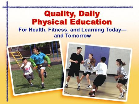 Quality, Daily Physical Education For Health, Fitness, and Learning Today— and Tomorrow.