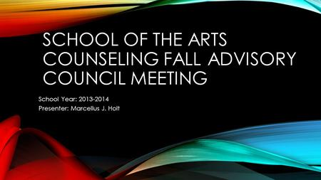 SCHOOL OF THE ARTS COUNSELING FALL ADVISORY COUNCIL MEETING School Year: 2013-2014 Presenter: Marcellus J. Holt.