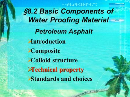 Introduction  Composite  Colloid structure  Technical property  Standards and choices Petroleum Asphalt §8.2 Basic Components of Water Proofing Material.