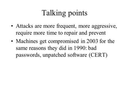 Talking points Attacks are more frequent, more aggressive, require more time to repair and prevent Machines get compromised in 2003 for the same reasons.