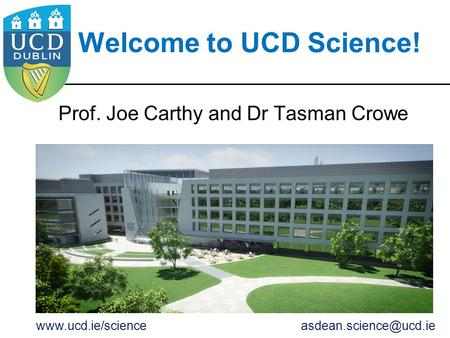 Welcome to UCD Science! Prof. Joe Carthy and Dr Tasman Crowe
