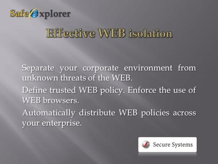 Separate your corporate environment from unknown threats of the WEB. Define trusted WEB policy. Enforce the use of WEB browsers. Automatically distribute.
