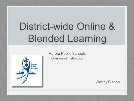 District-wide Online & Blended Learning Aurora Public Schools Division of Instruction Wendy Bishop.