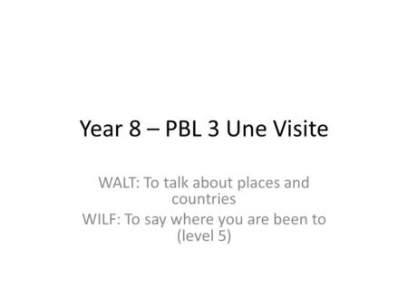 Year 8 – PBL 3 Une Visite WALT: To talk about places and countries WILF: To say where you are been to (level 5)