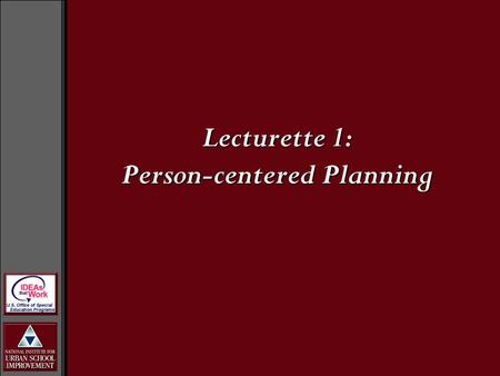 Lecturette 1: Person-centered Planning. Person-centered Planning is...... A set of values and strategies that can be used to assist an individual in creating.
