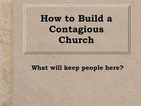 How to Build a Contagious Church What will keep people here?