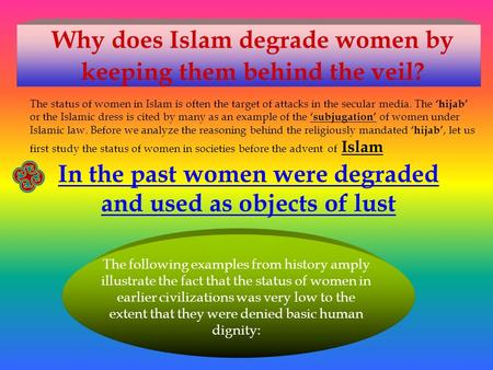 Why does Islam degrade women by keeping them behind the veil? The status of women in Islam is often the target of attacks in the secular media. The 'hijab'
