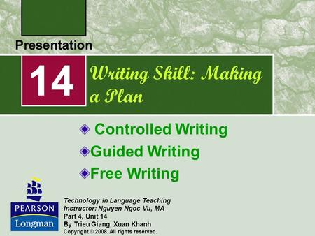 Writing Skill: Making a Plan Controlled Writing Guided Writing Free Writing 14 Technology in Language Teaching Instructor: Nguyen Ngoc Vu, MA Part 4, Unit.