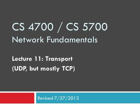 CS 4700 / CS 5700 Network Fundamentals Lecture 11: Transport (UDP, but mostly TCP) Revised 7/27/2013.