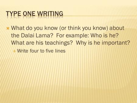 Type One Writing What do you know (or think you know) about the Dalai Lama? For example: Who is he? What are his teachings? Why is he important? Write.