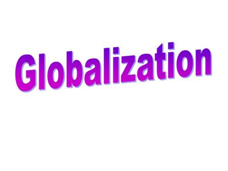 Globalization of Manufacturing Changing distribution of Manufacturing Percentage of more economic developed countries decreases Decentralize to less.