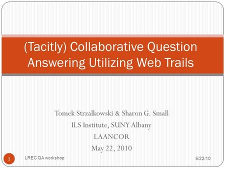 Tomek Strzalkowski & Sharon G. Small ILS Institute, SUNY Albany LAANCOR May 22, 2010 (Tacitly) Collaborative Question Answering Utilizing Web Trails 5/22/10.