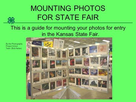 MOUNTING PHOTOS FOR STATE FAIR This is a guide for mounting your photos for entry in the Kansas State Fair. By the Photography Project Action Team (Bob.