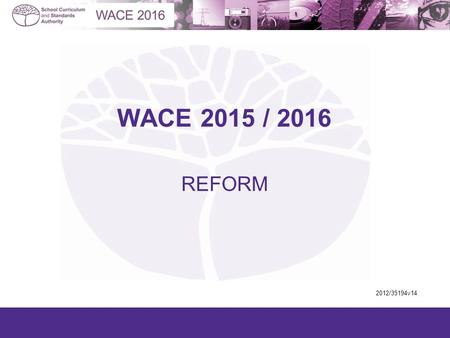 WACE 2015 / 2016 REFORM 2012/35194v14. The WACE has been in place for three years Enrolment patterns are now established Patterns are a concern Compulsory.