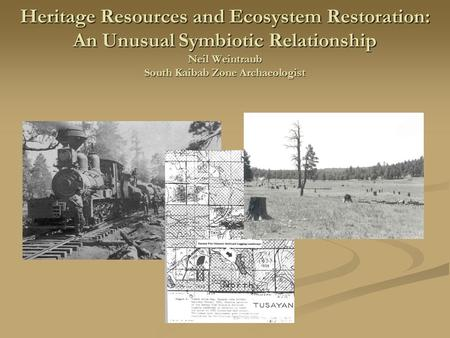 Heritage Resources and Ecosystem Restoration: An Unusual Symbiotic Relationship Neil Weintraub South Kaibab Zone Archaeologist.
