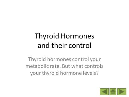 Thyroid Hormones and their control Thyroid hormones control your metabolic rate. But what controls your thyroid hormone levels?