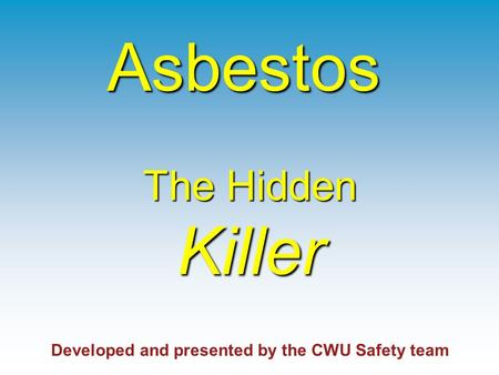 The Hidden Killer The Hidden Killer Developed and presented by the CWU Safety team Asbestos.