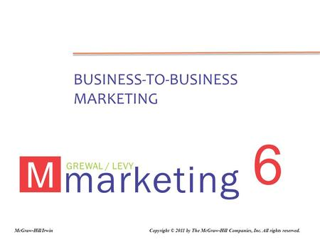Marketing GREWAL / LEVY M 6 BUSINESS-TO-BUSINESS MARKETING Copyright © 2011 by The McGraw-Hill Companies, Inc. All rights reserved.McGraw-Hill/Irwin.
