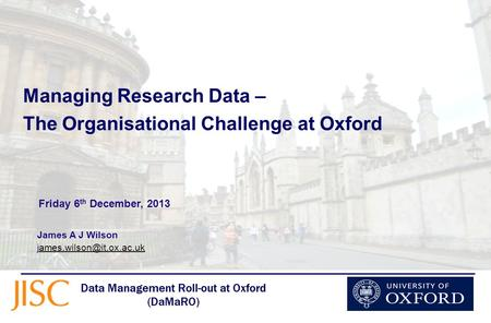 Managing Research Data – The Organisational Challenge at Oxford James A J Wilson Friday 6 th December,