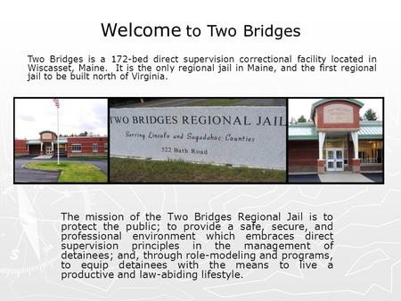 The mission of the Two Bridges Regional Jail is to protect the public; to provide a safe, secure, and professional environment which embraces direct supervision.
