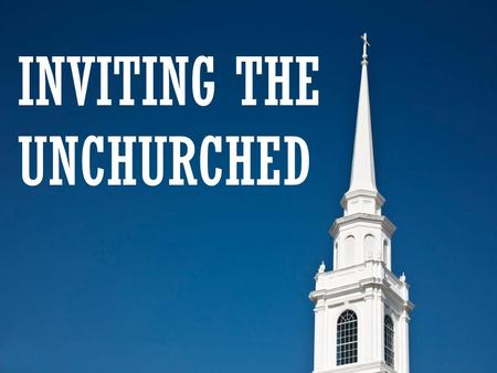 INVITING THE UNCHURCHED. Inviting The Unchurched  Unchurched people want to talk about GOD.  Surveys report 90% of today's unchurched will come to church.
