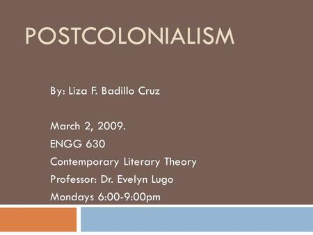 POSTCOLONIALISM By: Liza F. Badillo Cruz March 2, 2009. ENGG 630 Contemporary Literary Theory Professor: Dr. Evelyn Lugo Mondays 6:00-9:00pm.