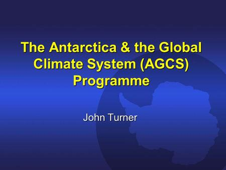 The Antarctica & the Global Climate System (AGCS) Programme John Turner.