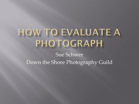 Sue Schwer Down the Shore Photography Guild.  Be able to evaluate your own photographs to improve as a photographer.  Understand the components that.