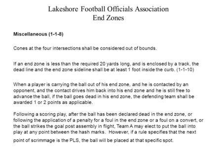 Lakeshore Football Officials Association End Zones Miscellaneous (1-1-8) Cones at the four intersections shall be considered out of bounds. If an end zone.