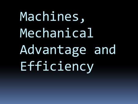 Machines, Mechanical Advantage and Efficiency. What is a Machine?  A machine makes work easier and more effective.  A machine never changes the amount.
