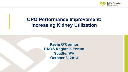 OPO Performance Improvement: Increasing Kidney Utilization Kevin O'Connor UNOS Region 6 Forum Seattle, WA October 3, 2013.