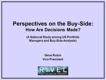 Perspectives on the Buy-Side: How Are Decisions Made? (A National Study among US Portfolio Managers and Buy-Side Analysts) Gene Rubin Vice President.