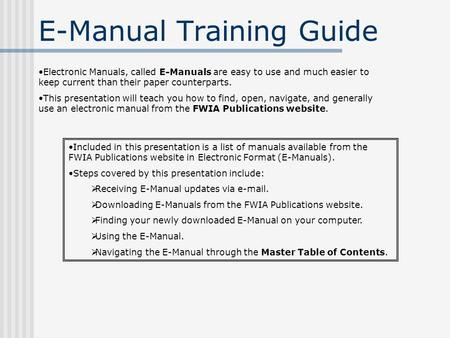 E-Manual Training Guide Electronic Manuals, called E-Manuals are easy to use and much easier to keep current than their paper counterparts. This presentation.