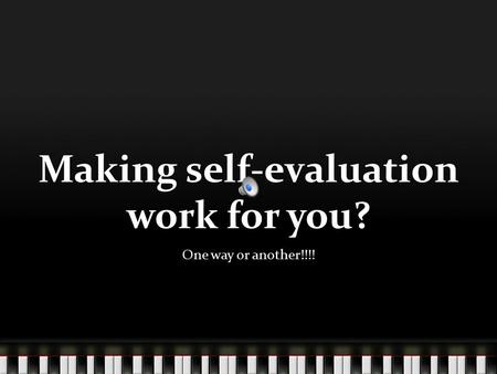 Making self-evaluation work for you? One way or another!!!!