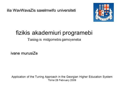 Application of the Tuning Approach in the Georgian Higher Education System Tbilisi 28 February 2009 fizikis akademiuri programebi Tuning - is midgomebis.