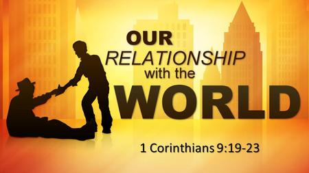 Our Relationship With the World Theme: Committed to reaching the lost..for the sake of the gospel. 1 Cor. 9:19-27 1 Corinthians 9:19-23.