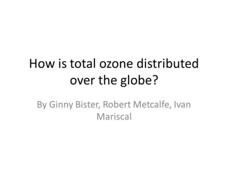 How is total ozone distributed over the globe? By Ginny Bister, Robert Metcalfe, Ivan Mariscal.