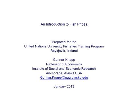 An Introduction to Fish Prices Prepared for the United Nations University Fisheries Training Program Reykjavik, Iceland Gunnar Knapp Professor of Economics.