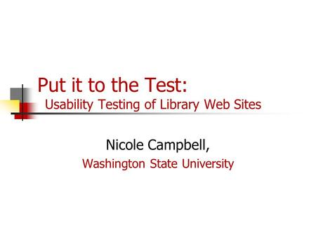 Put it to the Test: Usability Testing of Library Web Sites Nicole Campbell, Washington State University.