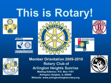 This is Rotary! Member Orientation 2009-2010 Rotary Club of Arlington Heights Sunrise Mailing Address: P.O. Box 1181 Arlington Heights, IL 60006 Website: