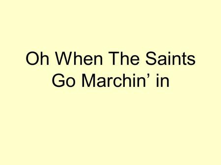 Oh When The Saints Go Marchin' in. Oh when the saints go marching in, Oh when the saints go marching in. Oh Lord I want to be in that number, When the.