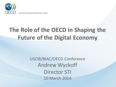 The Role of the OECD in Shaping the Future of the Digital Economy USCIB/BIAC/OECD Conference Andrew Wyckoff Director STI 10 March 2014.