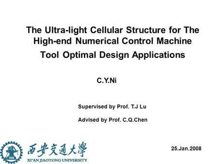 The Ultra-light Cellular Structure for The High-end Numerical Control Machine Tool Optimal Design Applications C.Y.Ni 25.Jan.2008 Supervised by Prof. T.J.